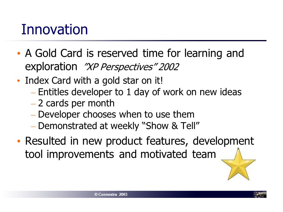 © Connextra 2003 Innovation A Gold Card is reserved time for learning and exploration XP Perspectives 2002 Index Card with a gold star on it.