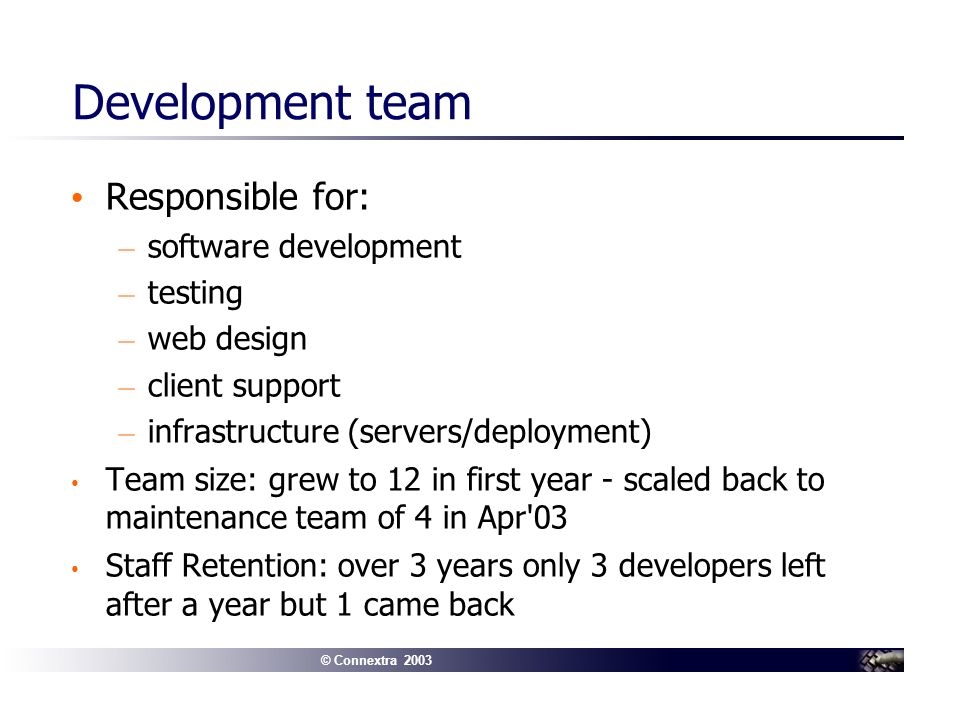 © Connextra 2003 Development team Responsible for: – software development – testing – web design – client support – infrastructure (servers/deployment) Team size: grew to 12 in first year - scaled back to maintenance team of 4 in Apr 03 Staff Retention: over 3 years only 3 developers left after a year but 1 came back