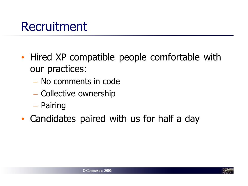 © Connextra 2003 Recruitment Hired XP compatible people comfortable with our practices: – No comments in code – Collective ownership – Pairing Candidates paired with us for half a day