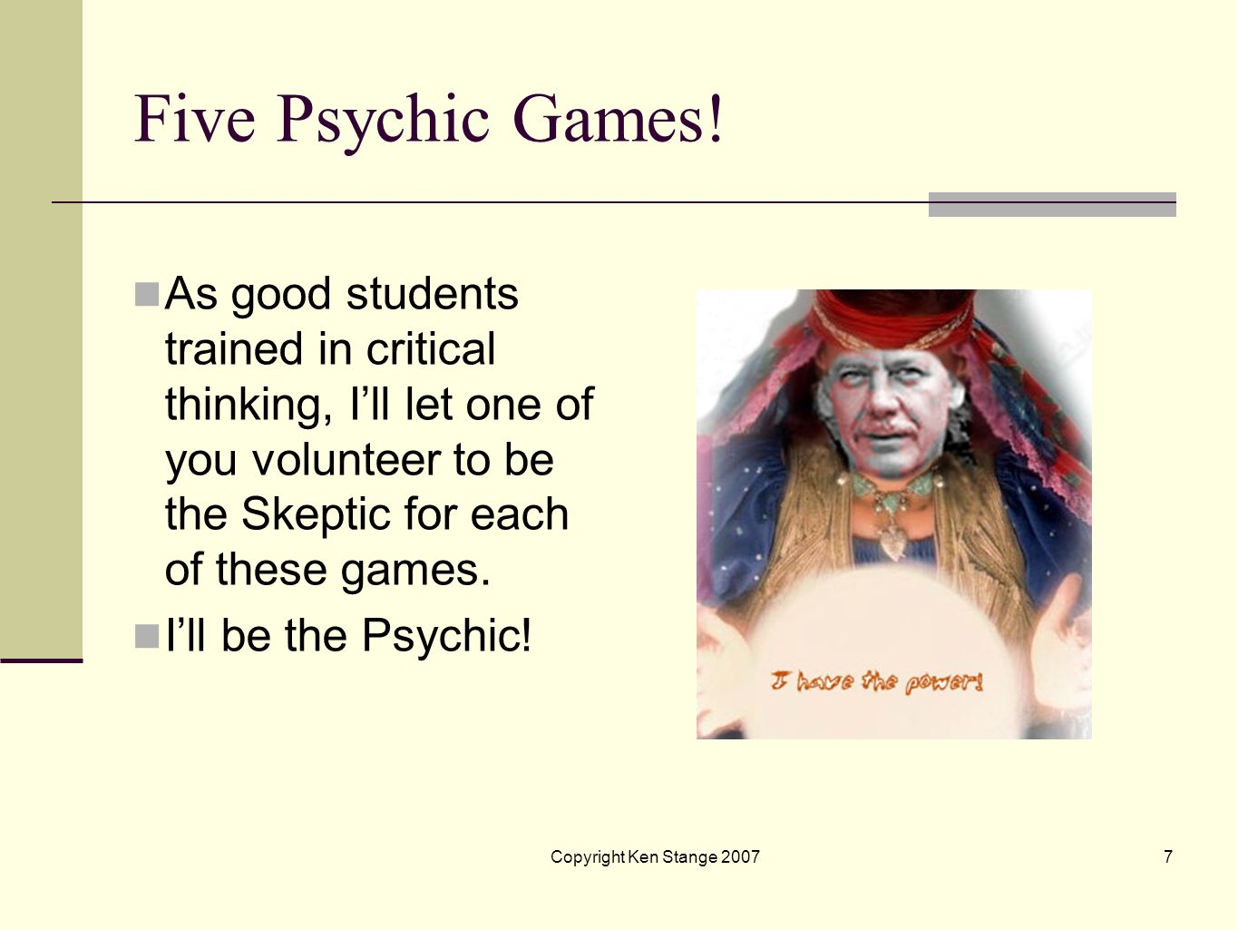 Copyright Ken Stange 20076 Five Psychic Games! Lets play five cool games! The Aces Game The Spot The Human Game The Bonded by Birthday Game The Findin