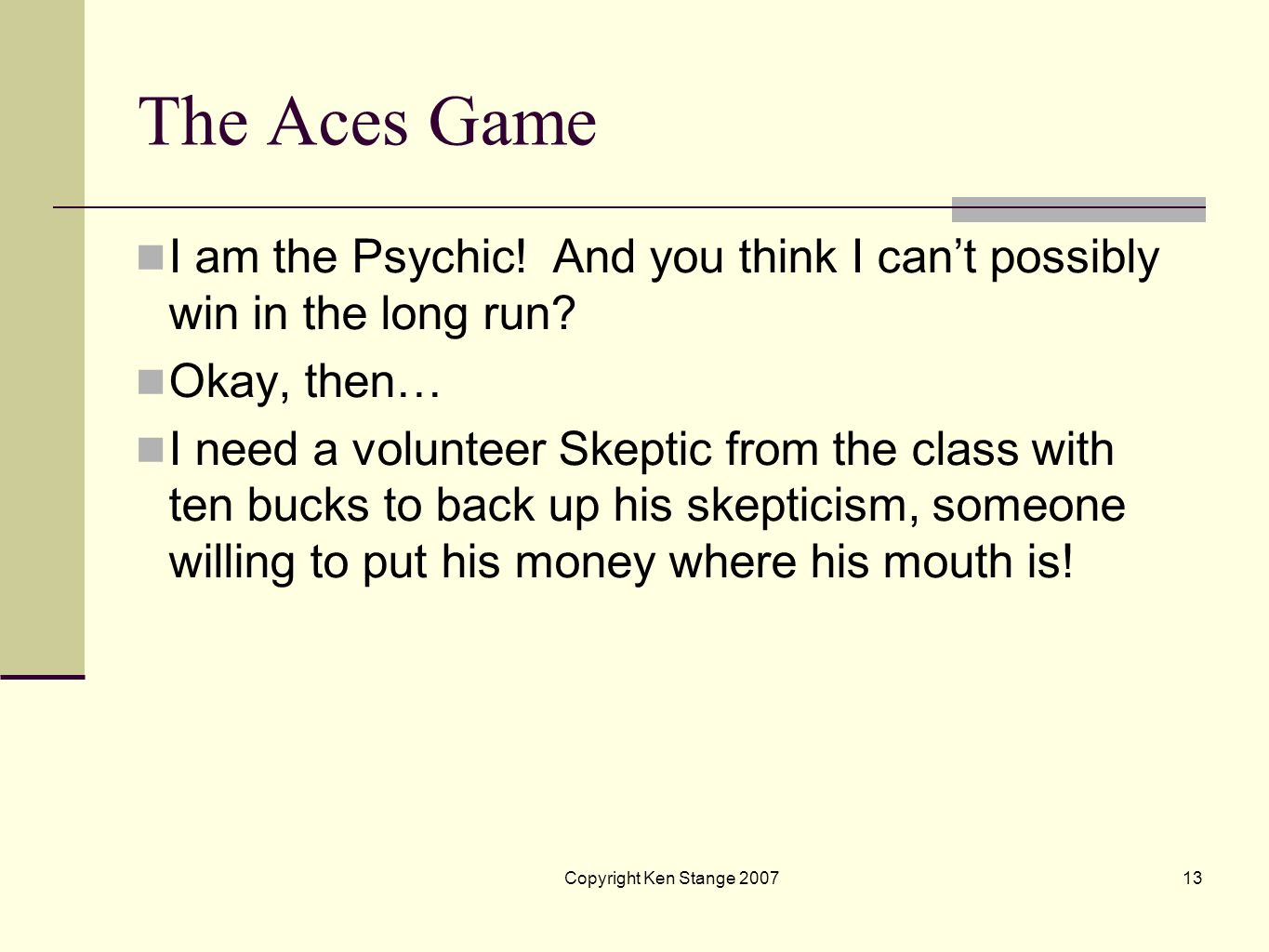 Copyright Ken Stange 200712 The Aces Game Once the Psychic has made his decision, the card he has chosen is exposed. If it is an ace, confirming his p