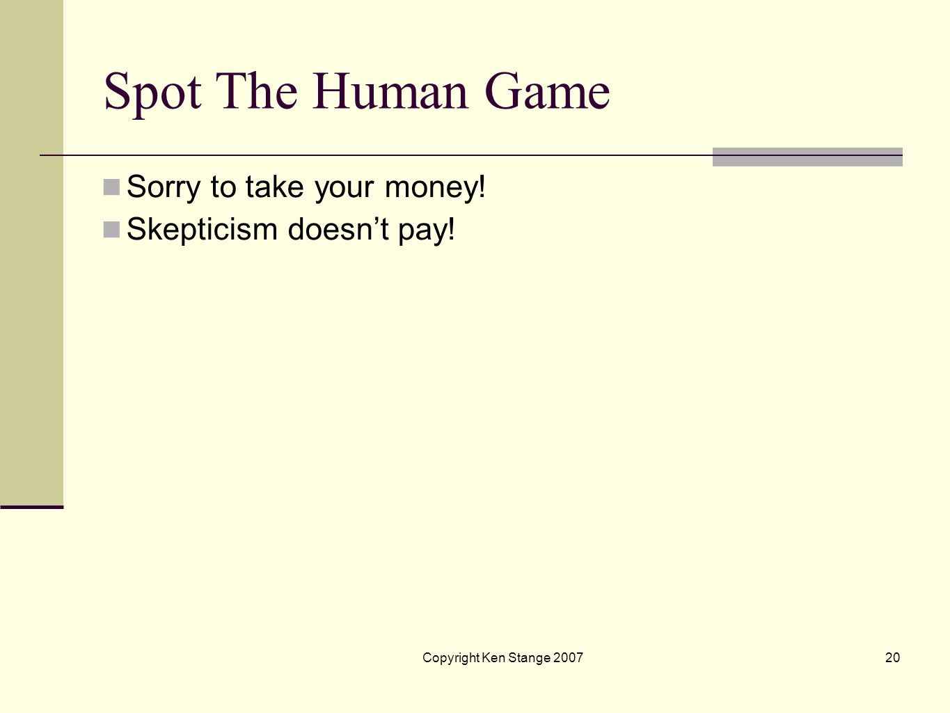 Copyright Ken Stange 200719 Spot The Human Game I then will take an equal odds bet of ten dollars (from any skeptical student) that I can select the p