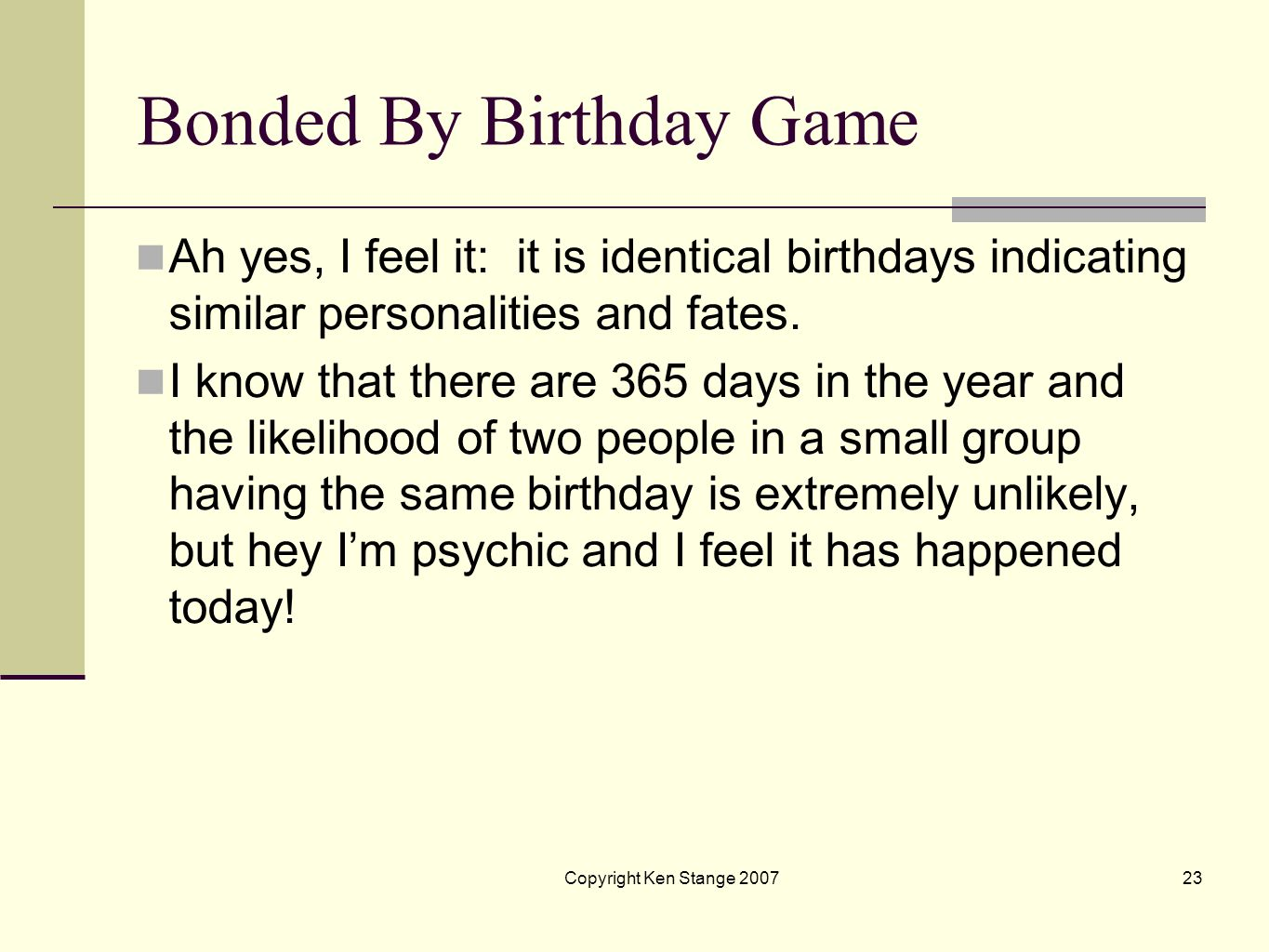Copyright Ken Stange 200722 3: Bonded By Birthday Game As a psychic I can feel vibes that tell me there is an astrological bond between two individual