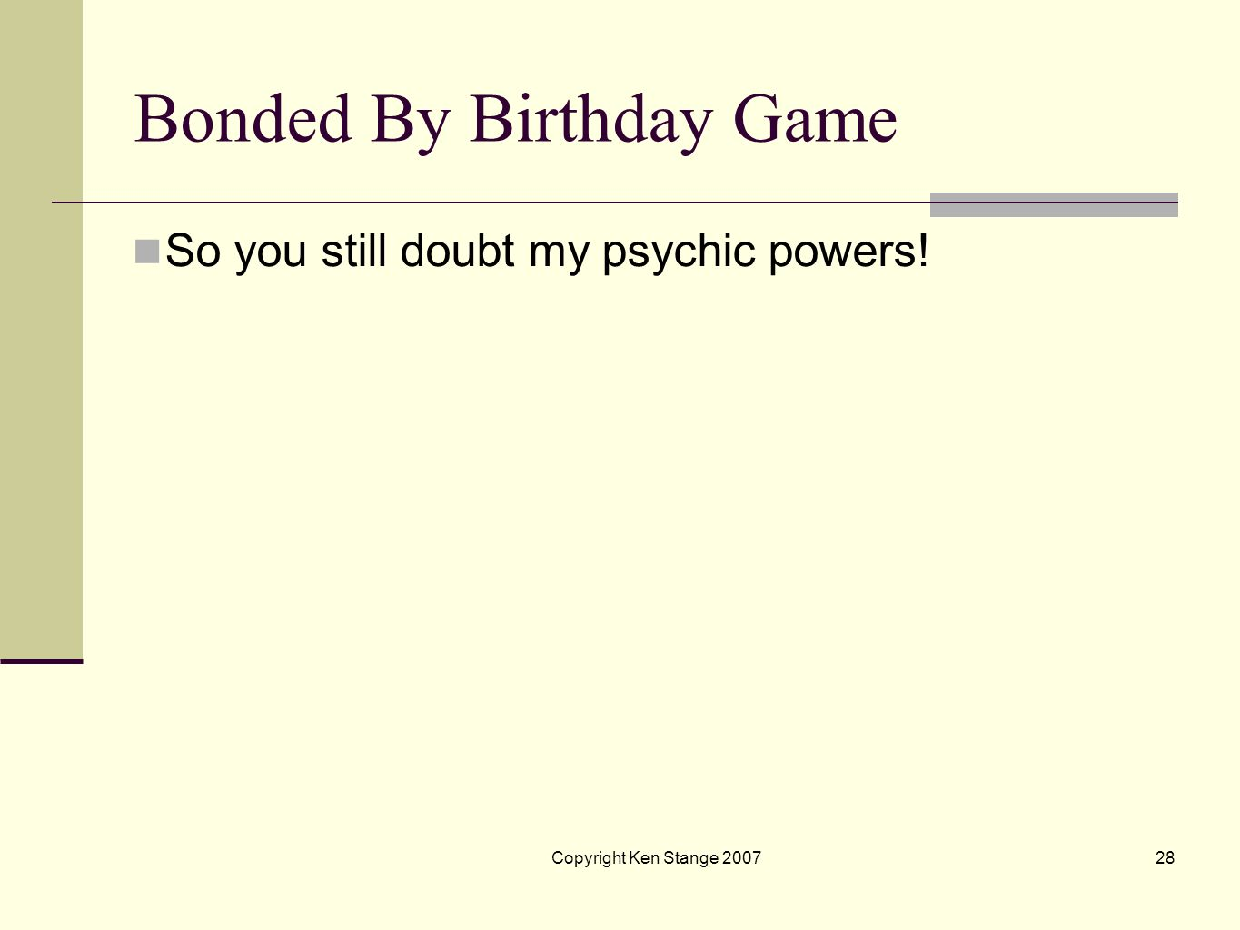 Copyright Ken Stange 200727 Bonded By Birthday Game ON WITH THE GAME