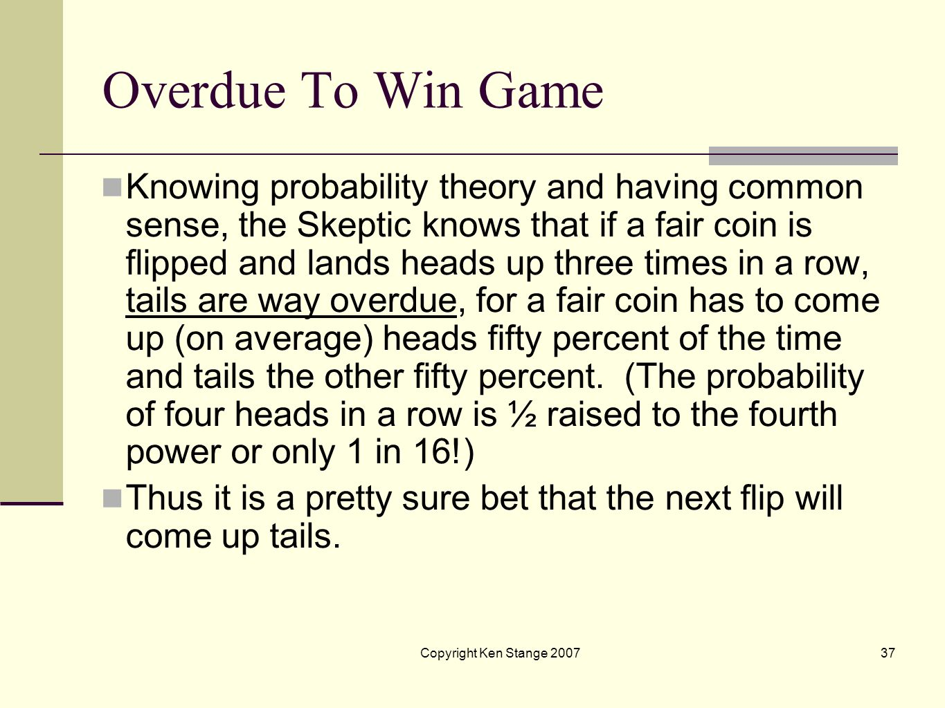 Copyright Ken Stange 200736 5: Overdue To Win Game Okay, is there still a Skeptic willing to agree to take on the Psychic with another little gambling