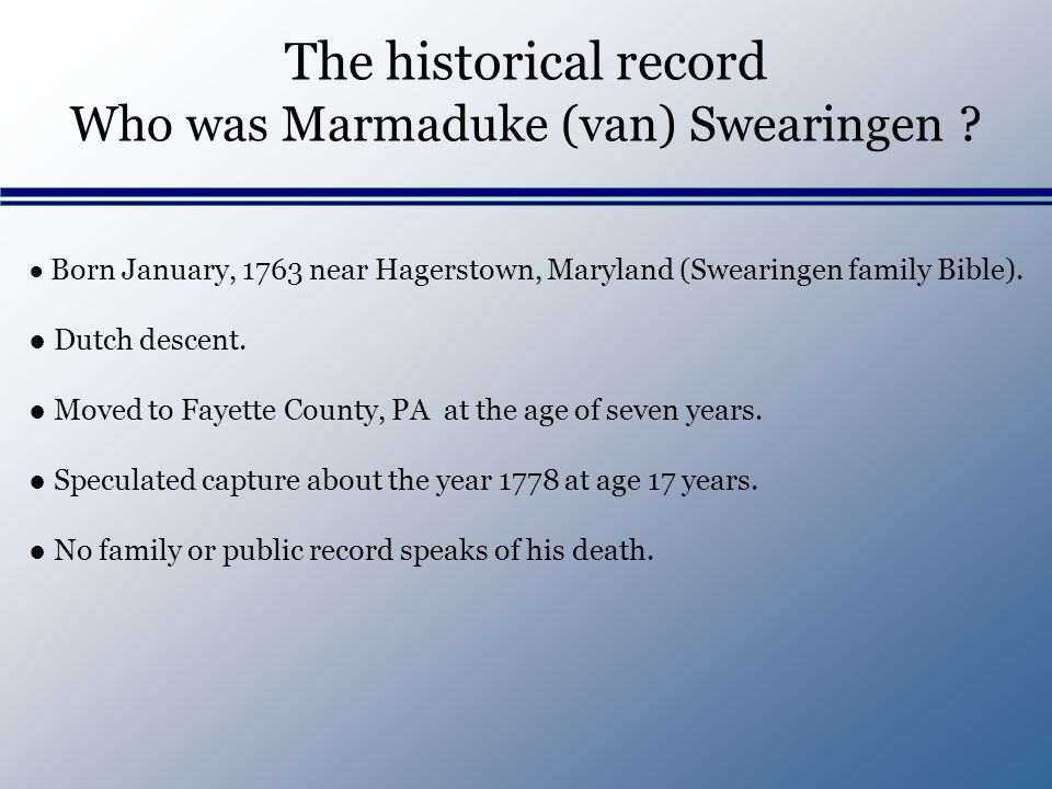 The historical record Who was Marmaduke (van) Swearingen ? Born January, 1763 near Hagerstown, Maryland (Swearingen family Bible). Dutch descent. Move