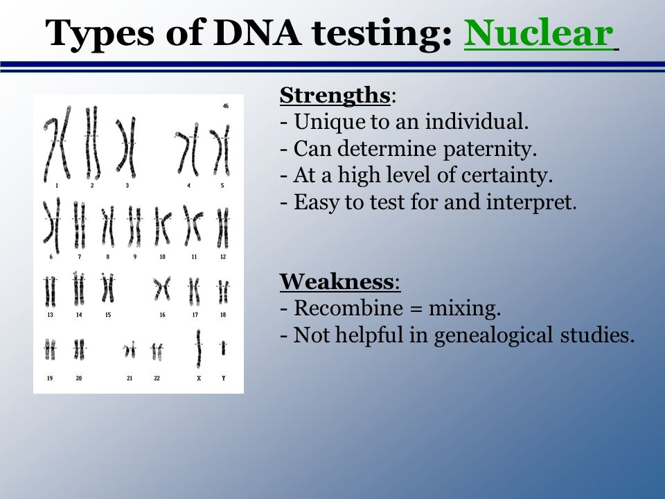 Types of DNA testing: Nuclear Strengths: - Unique to an individual. - Can determine paternity. - At a high level of certainty. - Easy to test for and