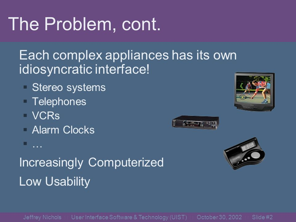 Jeffrey Nichols User Interface Software & Technology (UIST) October 30, 2002 Slide #1 The Problem Appliances are too complex