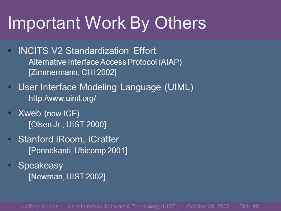 Jeffrey Nichols User Interface Software & Technology (UIST) October 30, 2002 Slide #5 Important Work By Others INCITS V2 Standardization Effort Alternative Interface Access Protocol (AIAP) [Zimmermann, CHI 2002] User Interface Modeling Language (UIML) http:/www.uiml.org/ Xweb (now ICE) [Olsen Jr., UIST 2000] Stanford iRoom, iCrafter [Ponnekanti, Ubicomp 2001] Speakeasy [Newman, UIST 2002]
