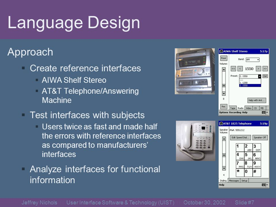 Jeffrey Nichols User Interface Software & Technology (UIST) October 30, 2002 Slide #17 Controlling Appliances We have built adaptors for many actual appliances Sony Digital Camcorder X10 Lighting Audiophase Shelf Stereo AudioReQuest MP3 player Software Media Players (WinAmp, WMP) Written specifications for others Elevator Telephone/Answering Machine