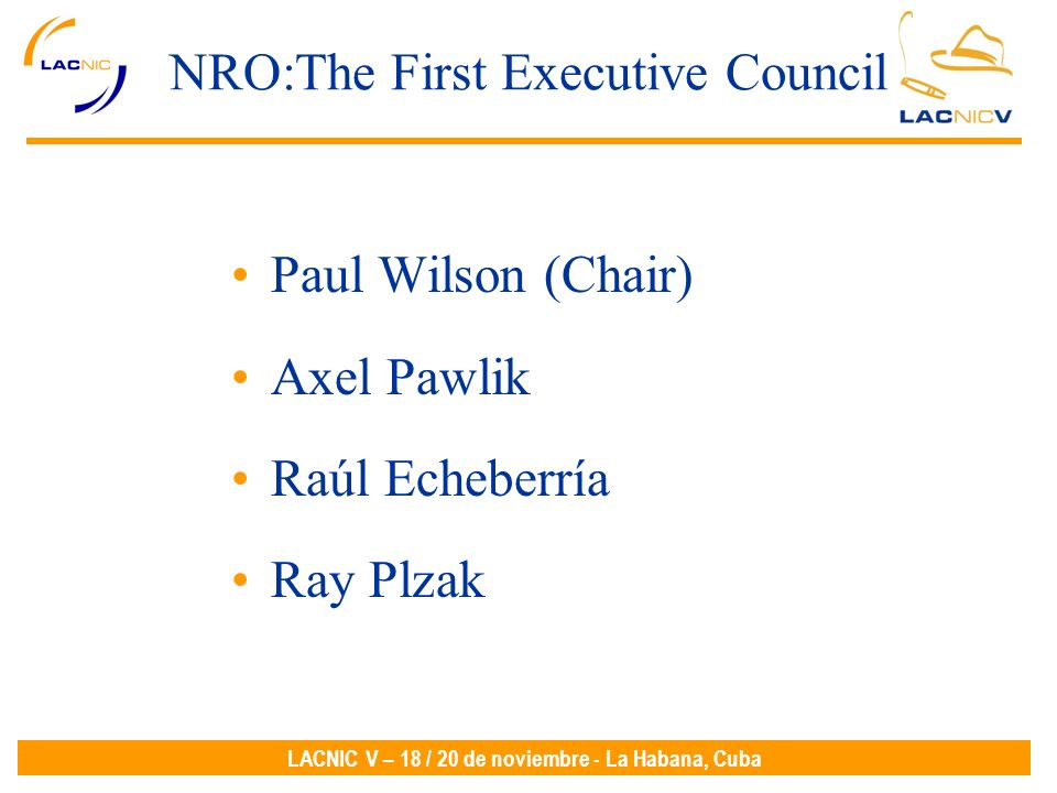 LACNIC V – 18 / 20 de noviembre - La Habana, Cuba NRO:The First Executive Council Paul Wilson (Chair) Axel Pawlik Raúl Echeberría Ray Plzak