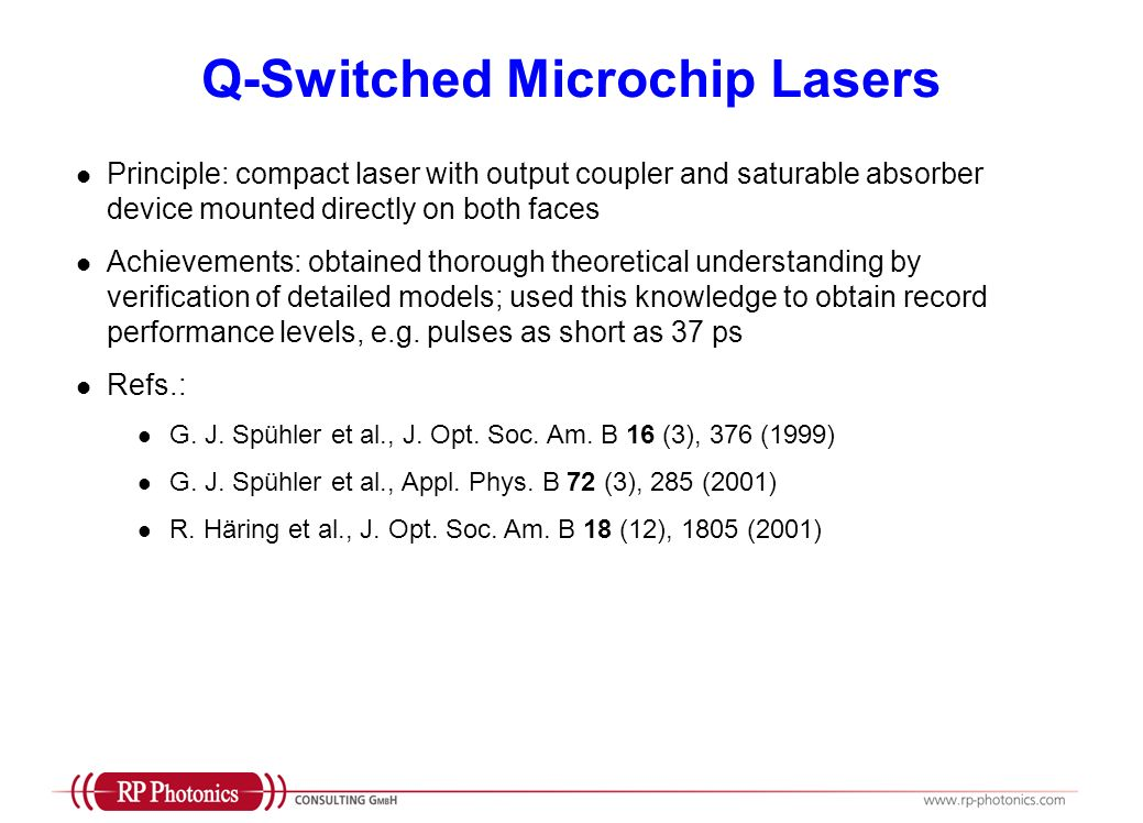 Q-Switched Microchip Lasers Principle: compact laser with output coupler and saturable absorber device mounted directly on both faces Achievements: obtained thorough theoretical understanding by verification of detailed models; used this knowledge to obtain record performance levels, e.g.