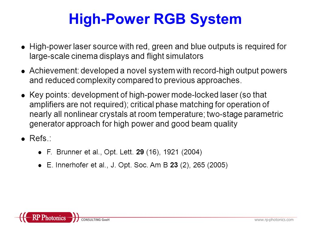 High-Power RGB System High-power laser source with red, green and blue outputs is required for large-scale cinema displays and flight simulators Achievement: developed a novel system with record-high output powers and reduced complexity compared to previous approaches.