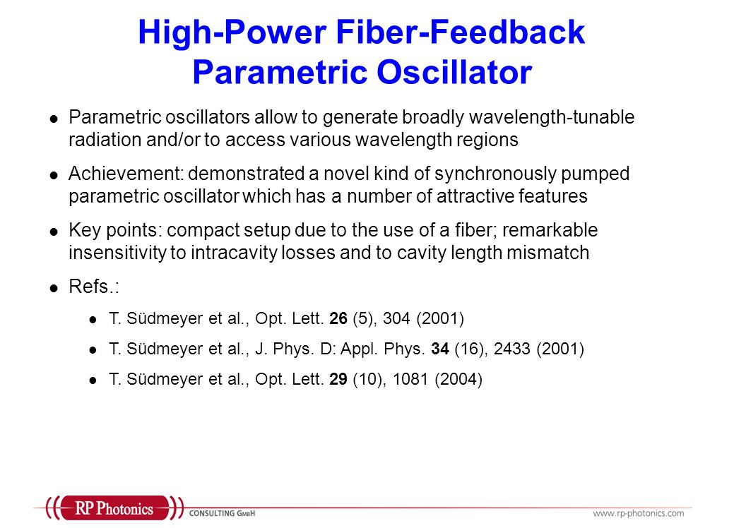 High-Power Fiber-Feedback Parametric Oscillator Parametric oscillators allow to generate broadly wavelength-tunable radiation and/or to access various wavelength regions Achievement: demonstrated a novel kind of synchronously pumped parametric oscillator which has a number of attractive features Key points: compact setup due to the use of a fiber; remarkable insensitivity to intracavity losses and to cavity length mismatch Refs.: T.