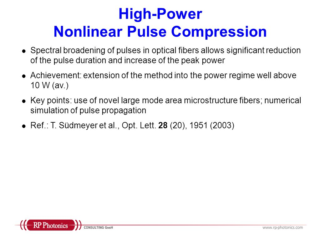 High-Power Nonlinear Pulse Compression Spectral broadening of pulses in optical fibers allows significant reduction of the pulse duration and increase of the peak power Achievement: extension of the method into the power regime well above 10 W (av.) Key points: use of novel large mode area microstructure fibers; numerical simulation of pulse propagation Ref.: T.