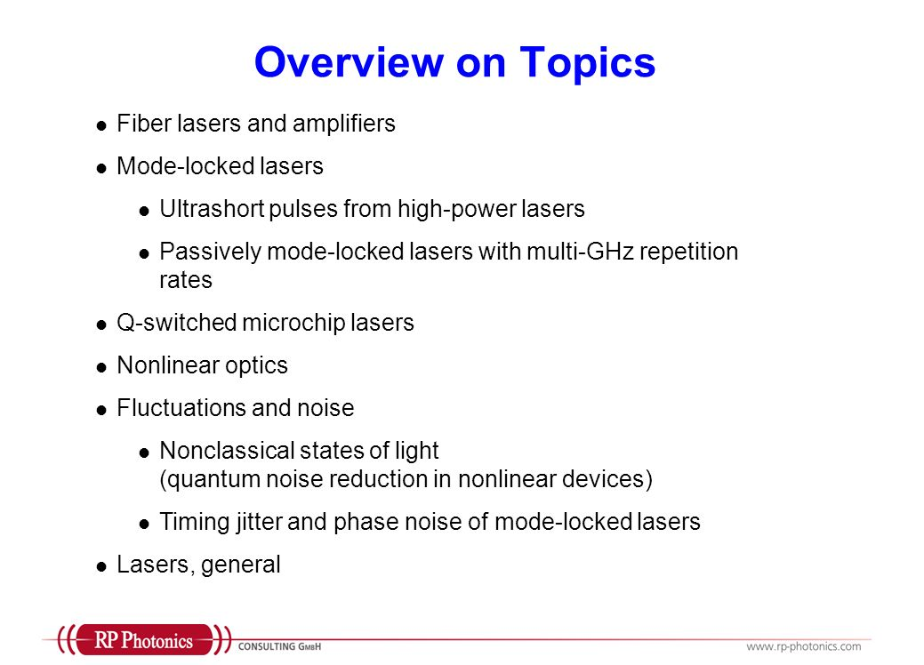 Overview on Topics Fiber lasers and amplifiers Mode-locked lasers Ultrashort pulses from high-power lasers Passively mode-locked lasers with multi-GHz repetition rates Q-switched microchip lasers Nonlinear optics Fluctuations and noise Nonclassical states of light (quantum noise reduction in nonlinear devices) Timing jitter and phase noise of mode-locked lasers Lasers, general
