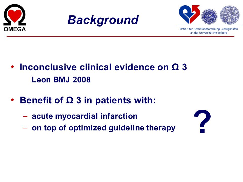 Background Inconclusive clinical evidence on Ω 3 Leon BMJ 2008 Benefit of Ω 3 in patients with: acute myocardial infarction on top of optimized guidel