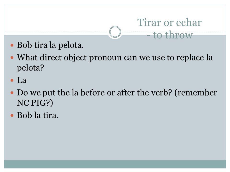Tirar or echar - to throw Bob tira la pelota. What direct object pronoun can we use to replace la pelota? La Do we put the la before or after the verb
