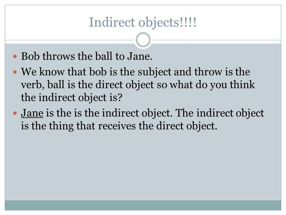 Indirect objects!!!! Bob throws the ball to Jane. We know that bob is the subject and throw is the verb, ball is the direct object so what do you thin