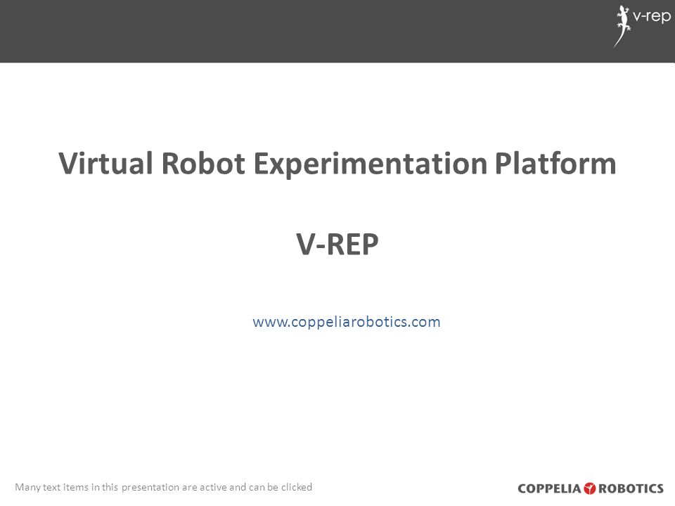 Resources V-REP website: www.coppeliarobotics.comwww.coppeliarobotics.com V-REP user manual: www.coppeliarobotics.com/helpFiles/www.coppeliarobotics.com/helpFiles/ V-REP forum: www.forum.coppeliarobotics.comwww.forum.coppeliarobotics.com V-REP YouTube channel: VirtualRobotPlatformVirtualRobotPlatform V-REP contact: info_at_coppeliarobotics_dot_com