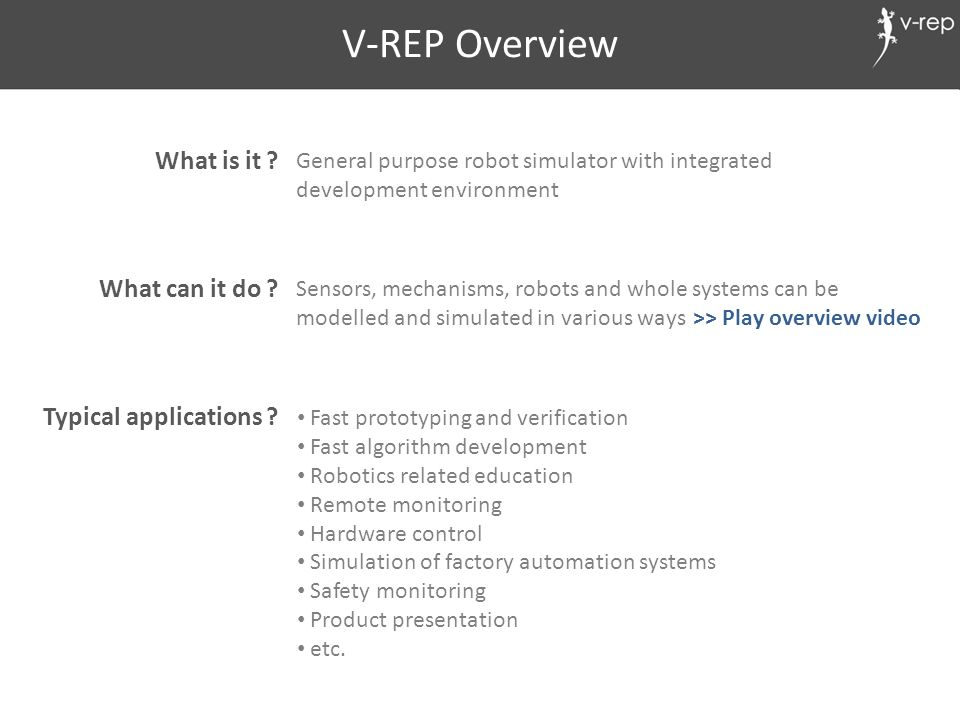 V-REP Overview What is it ? What can it do ? Typical applications ? General purpose robot simulator with integrated development environment Sensors, m