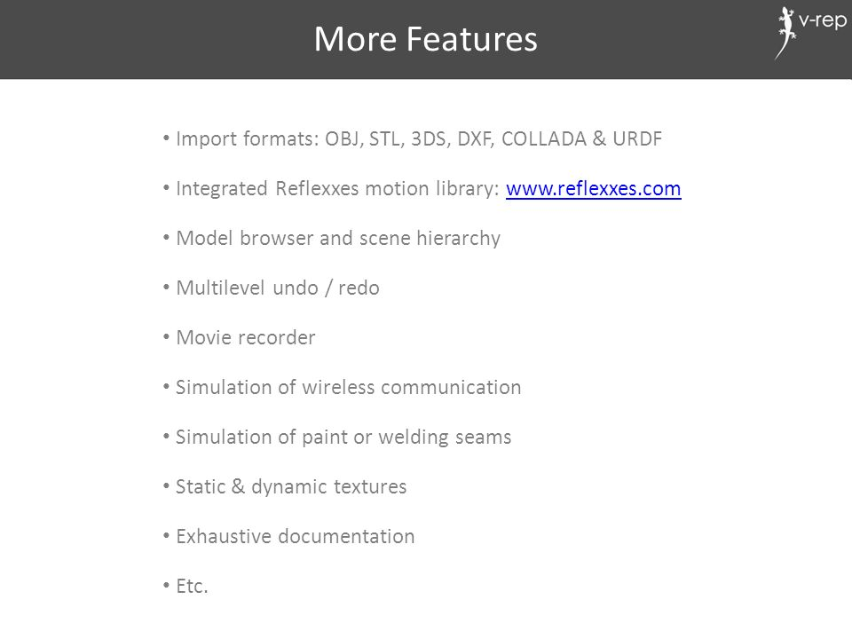 More Features Import formats: OBJ, STL, 3DS, DXF, COLLADA & URDF Integrated Reflexxes motion library: www.reflexxes.comwww.reflexxes.com Model browser