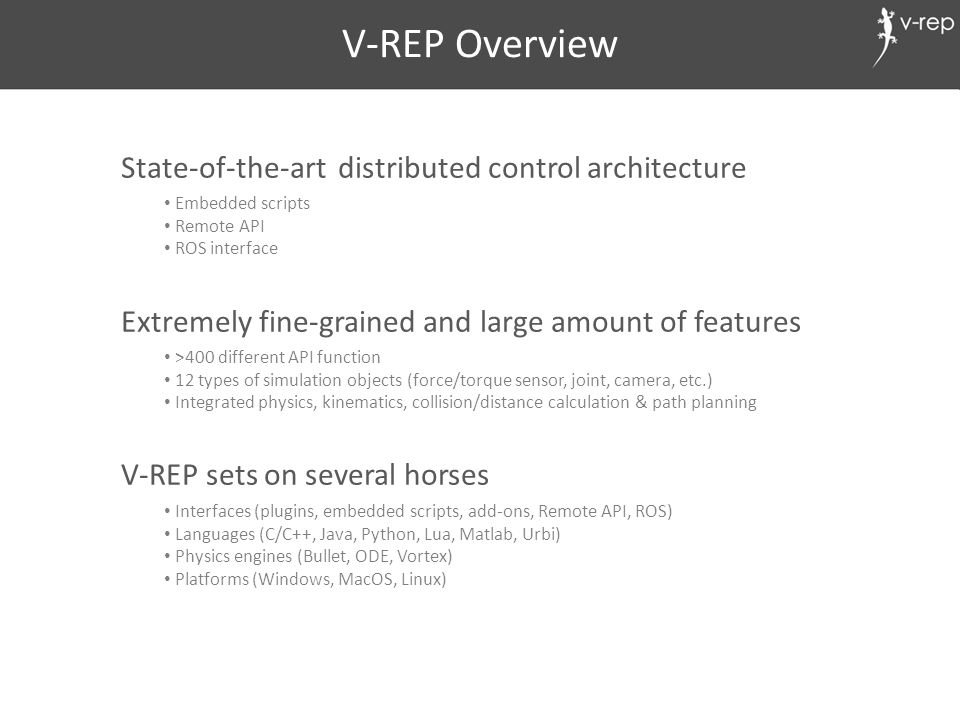 V-REP Overview State-of-the-art distributed control architecture Extremely fine-grained and large amount of features V-REP sets on several horses Inte