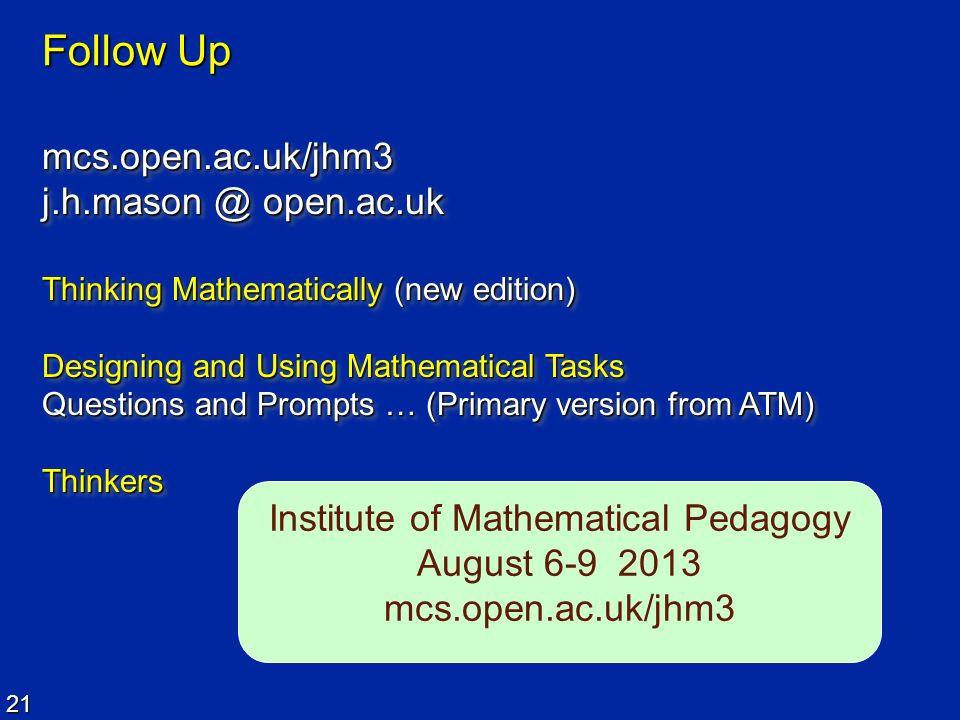 21 Follow Up mcs.open.ac.uk/jhm3 j.h.mason @ open.ac.uk mcs.open.ac.uk/jhm3 Thinking Mathematically (new edition) Designing and Using Mathematical Tas
