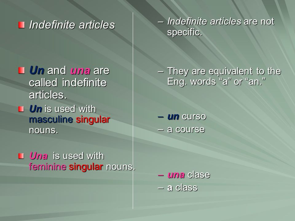 Indefinite articles Un and una are called indefinite articles. Un is used with masculine singular nouns. Una is used with feminine singular nouns. –In