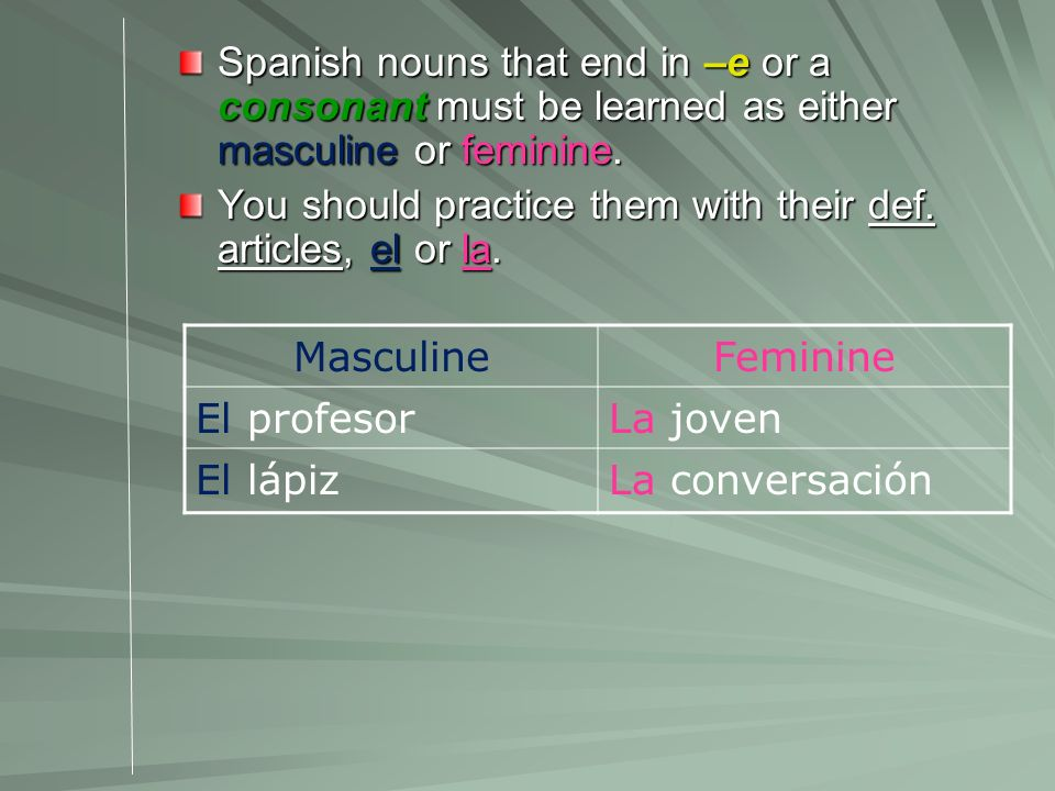 Spanish nouns that end in –e or a consonant must be learned as either masculine or feminine. You should practice them with their def. articles, el or