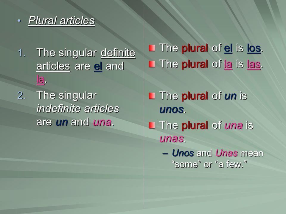 Plural articles Plural articles 1. The singular definite articles are el and la. 2. The singular indefinite articles are un and una. The plural of el