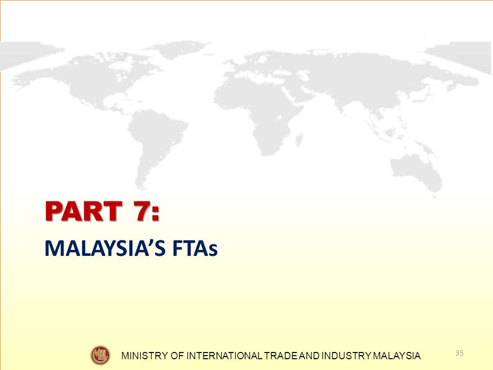 MINISTRY OF INTERNATIONAL TRADE AND INDUSTRY MALAYSIA PART 7: MALAYSIAS FTAs 35