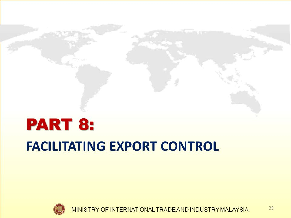 MINISTRY OF INTERNATIONAL TRADE AND INDUSTRY MALAYSIA PART 8: FACILITATING EXPORT CONTROL 39