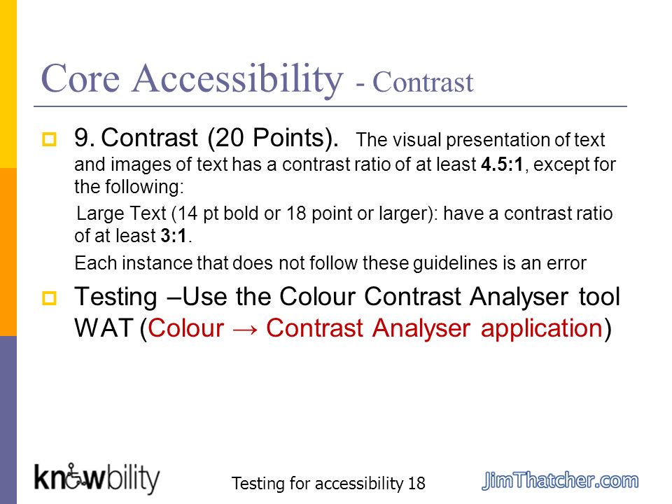 Core Accessibility - Contrast 9. Contrast (20 Points). The visual presentation of text and images of text has a contrast ratio of at least 4.5:1, exce