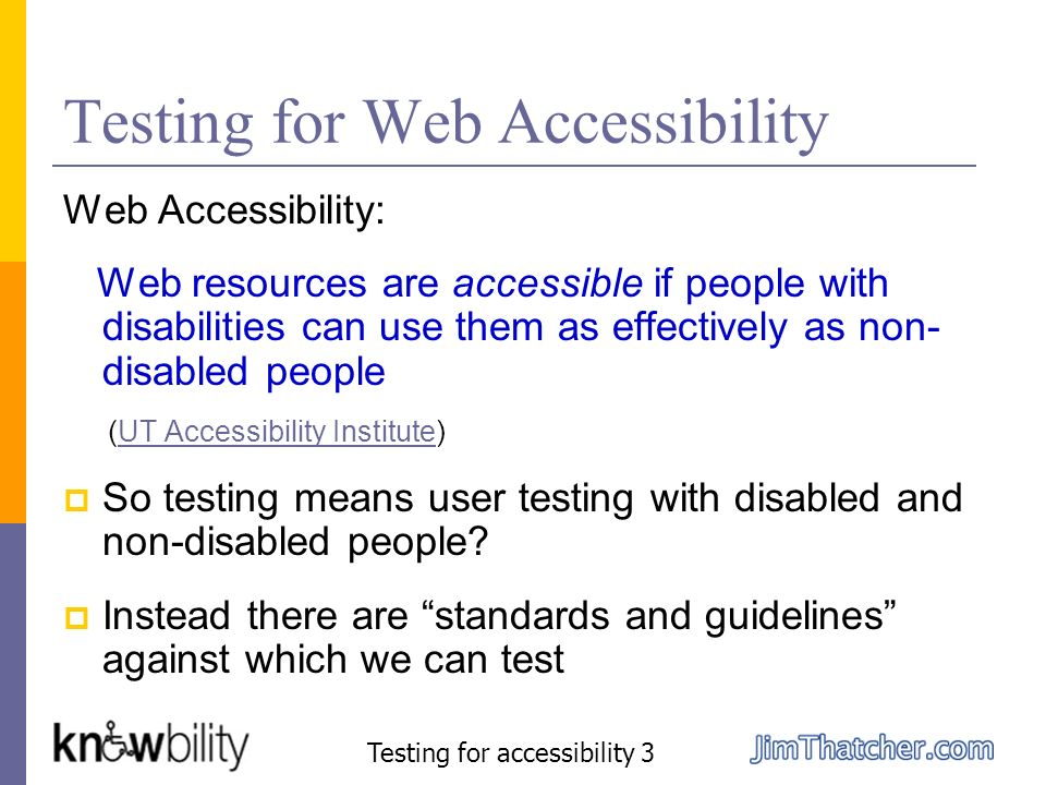 Testing for Web Accessibility Web Accessibility: Web resources are accessible if people with disabilities can use them as effectively as non- disabled