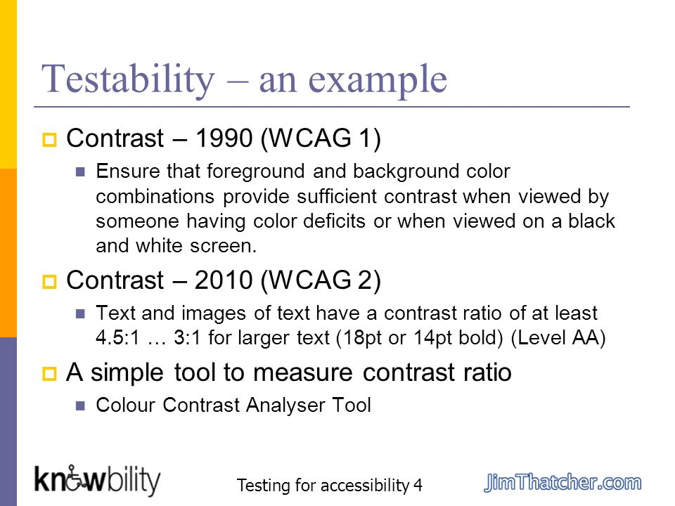 Testability – an example Contrast – 1990 (WCAG 1) Ensure that foreground and background color combinations provide sufficient contrast when viewed by