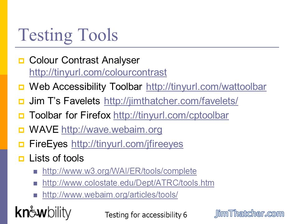Testing Tools Colour Contrast Analyser http://tinyurl.com/colourcontrast http://tinyurl.com/colourcontrast Web Accessibility Toolbar http://tinyurl.co