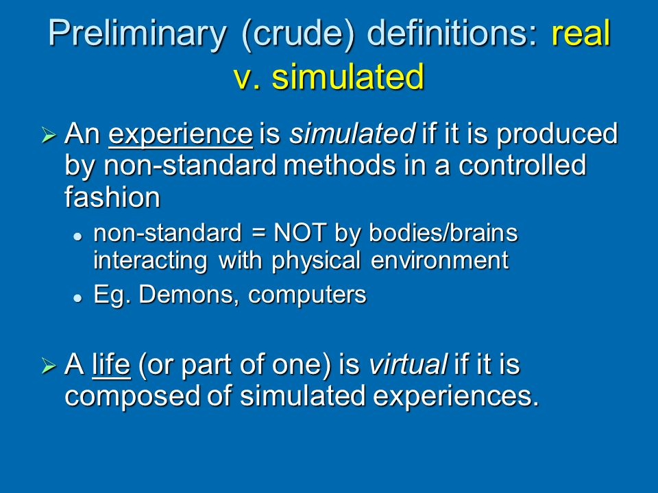 Preliminary (crude) definitions: real v. simulated An experience is simulated if it is produced by non-standard methods in a controlled fashion An exp