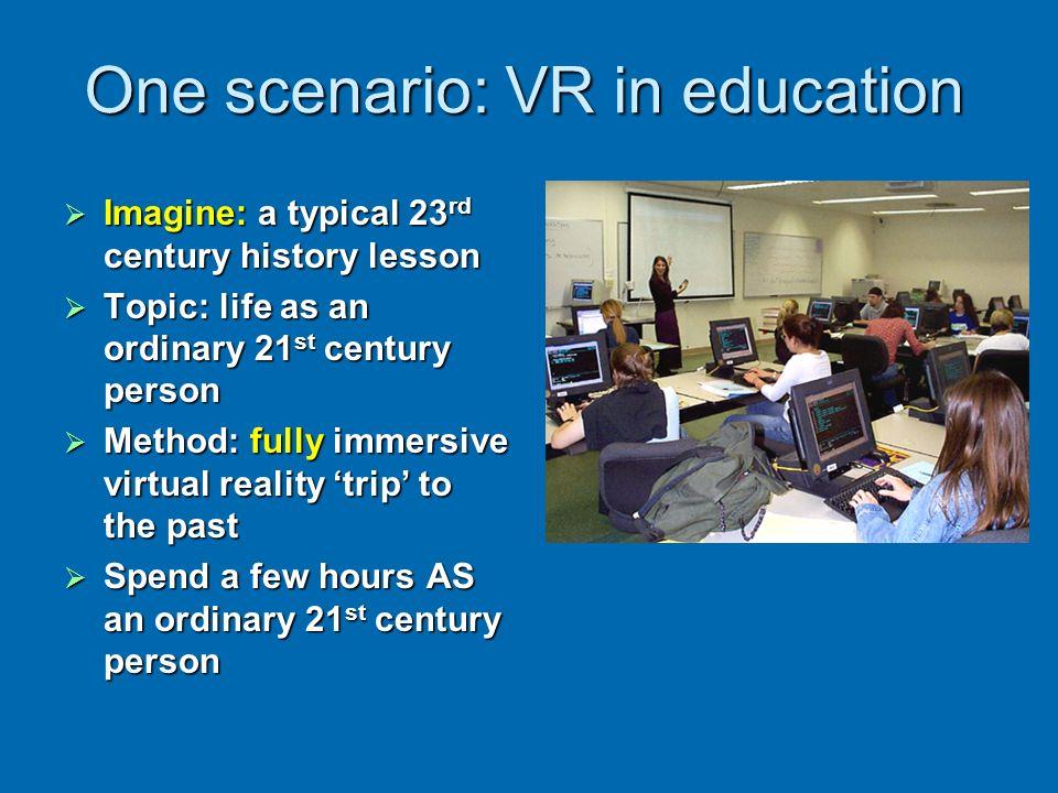 One scenario: VR in education Imagine: a typical 23 rd century history lesson Imagine: a typical 23 rd century history lesson Topic: life as an ordina