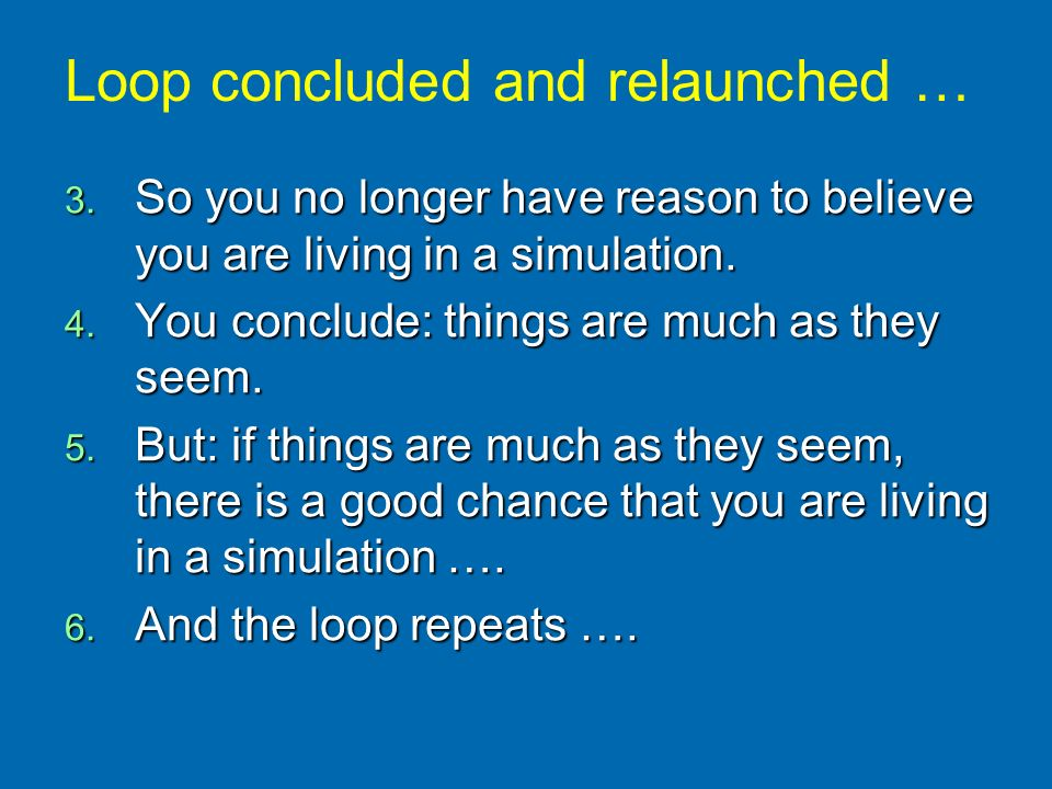 3. So you no longer have reason to believe you are living in a simulation. 4. You conclude: things are much as they seem. 5. But: if things are much a
