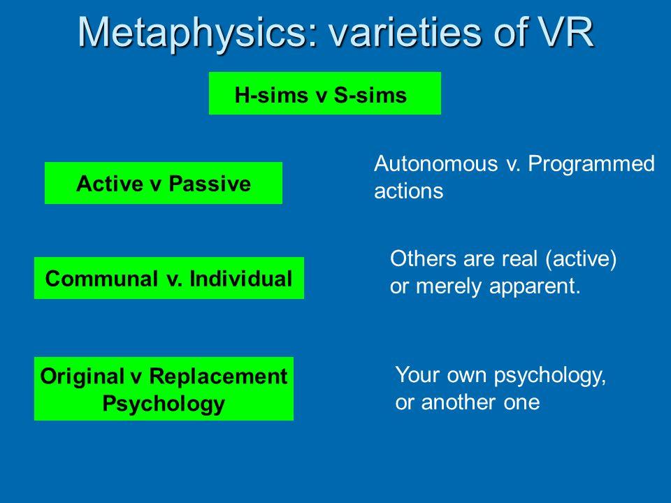 Metaphysics: varieties of VR H-sims v S-sims Original v Replacement Psychology Active v Passive Communal v. Individual Autonomous v. Programmed action