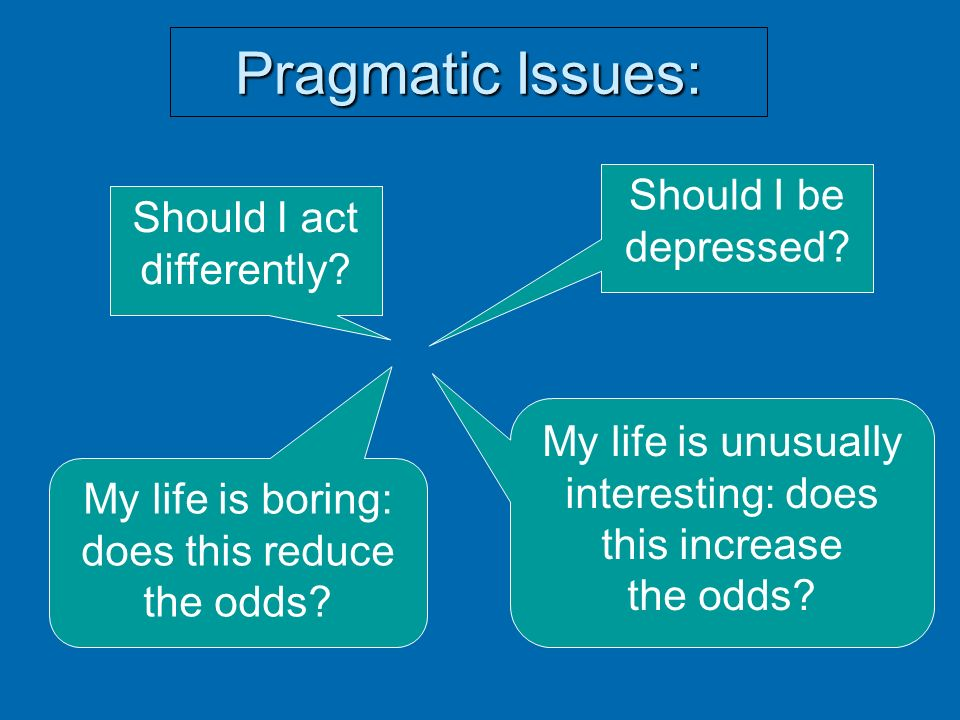 Pragmatic Issues: Should I act differently? Should I be depressed? My life is boring: does this reduce the odds? My life is unusually interesting: doe