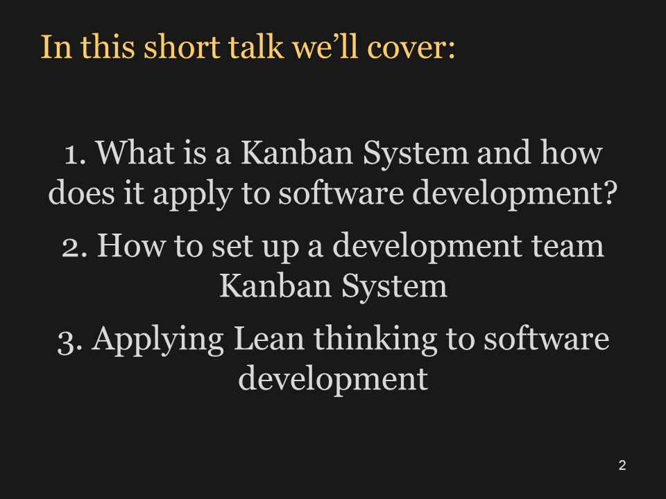 In this short talk well cover: 1. What is a Kanban System and how does it apply to software development? 2. How to set up a development team Kanban Sy