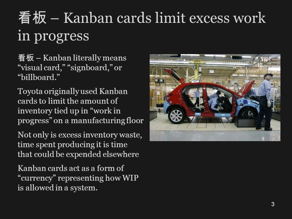 – Kanban cards limit excess work in progress – Kanban literally means visual card, signboard, or billboard. Toyota originally used Kanban cards to lim