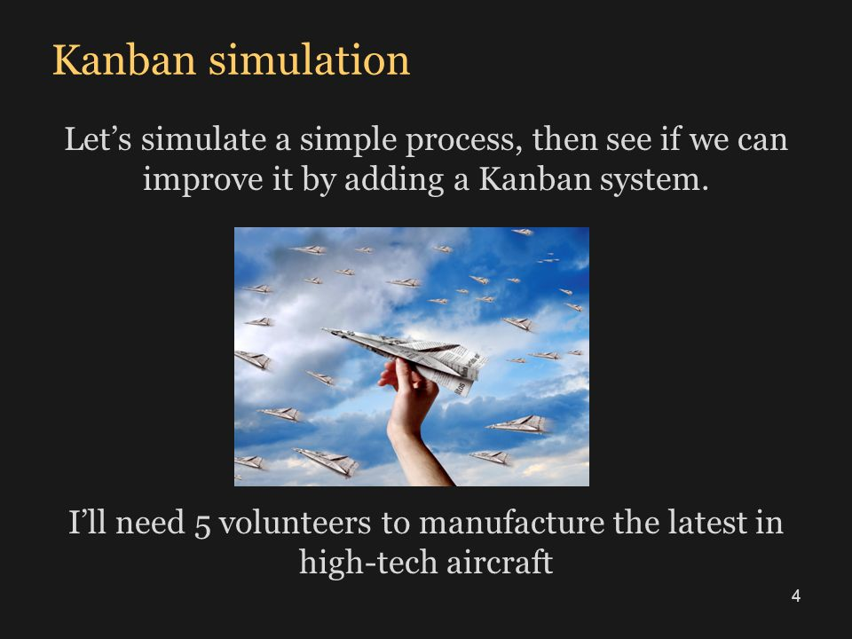 Kanban simulation Lets simulate a simple process, then see if we can improve it by adding a Kanban system. Ill need 5 volunteers to manufacture the la