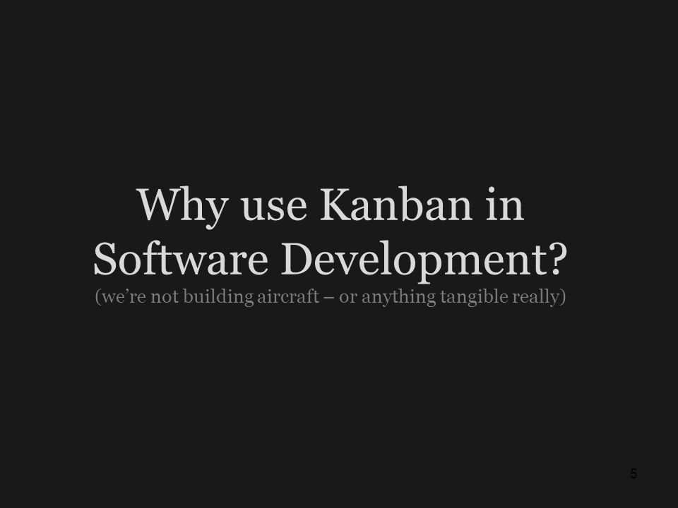 Why use Kanban in Software Development? (were not building aircraft – or anything tangible really) 5
