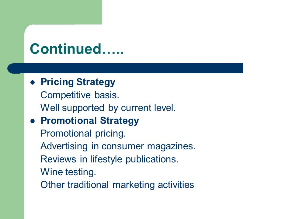 Continued….. Pricing Strategy Competitive basis. Well supported by current level. Promotional Strategy Promotional pricing. Advertising in consumer ma