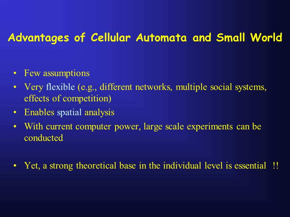 Advantages of Cellular Automata and Small World Few assumptions Very flexible (e.g., different networks, multiple social systems, effects of competiti