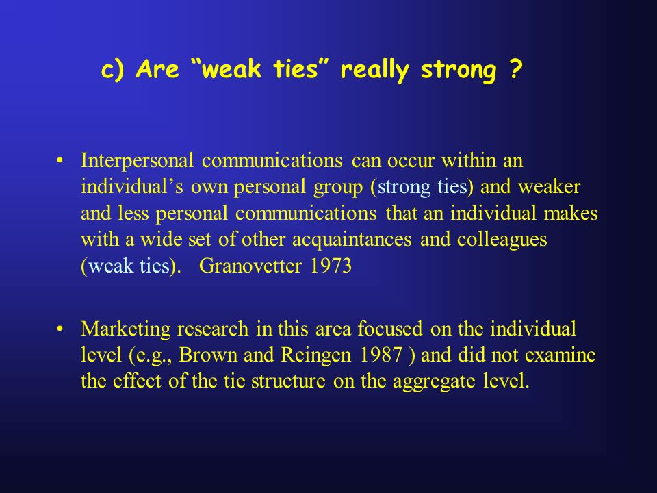 c) Are weak ties really strong ? Interpersonal communications can occur within an individuals own personal group (strong ties) and weaker and less per