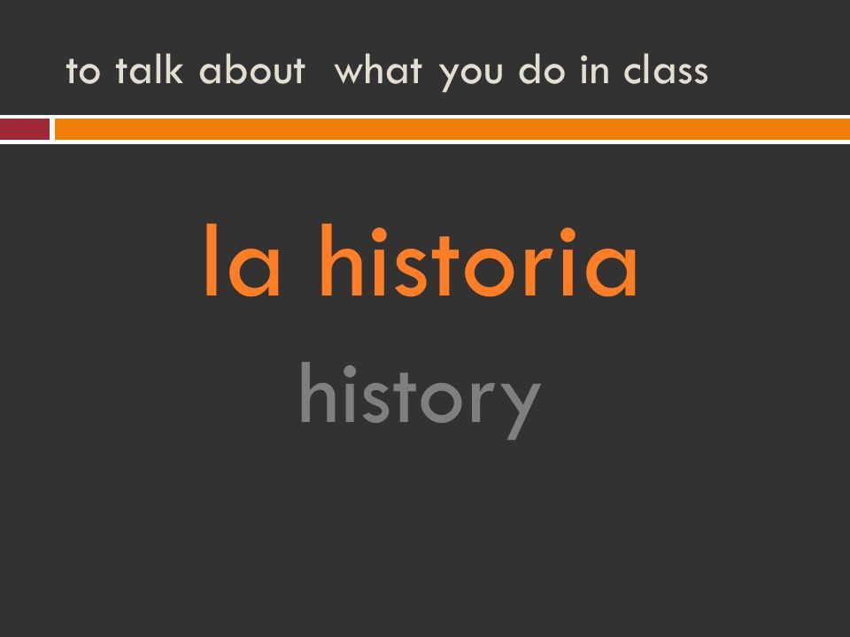 to talk about what you do in class la historia history
